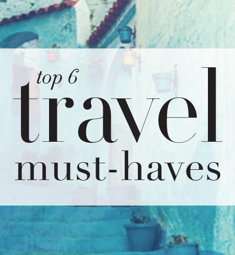 Top 6 Travel Must Haves