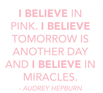 I believe in pink.  I believe tomorrow is another day and i believe in miracles. - Audrey Hepburn